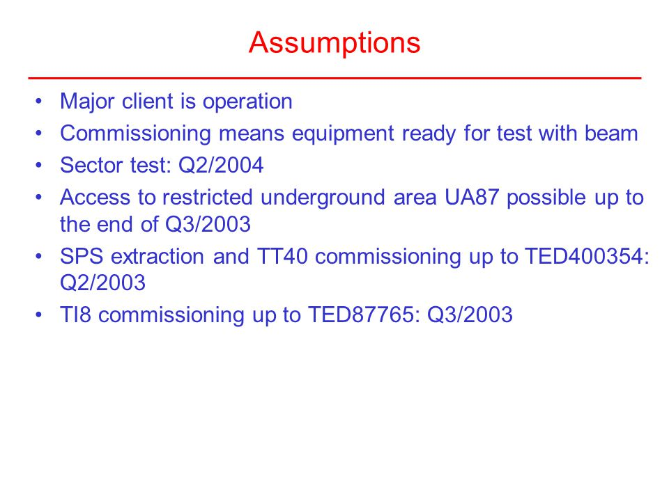 Assumptions Major client is operation Commissioning means equipment ready for test with beam Sector test: Q2/2004 Access to restricted underground are