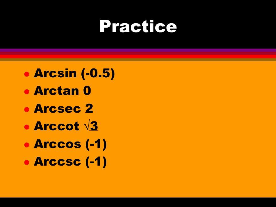 Practice l Arcsin (-0.5) l Arctan 0 l Arcsec 2 l Arccot √3 l Arccos (-1) l Arccsc (-1)