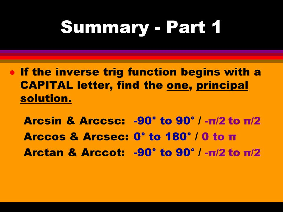 Summary - Part 1 l If the inverse trig function begins with a CAPITAL letter, find the one, principal solution.