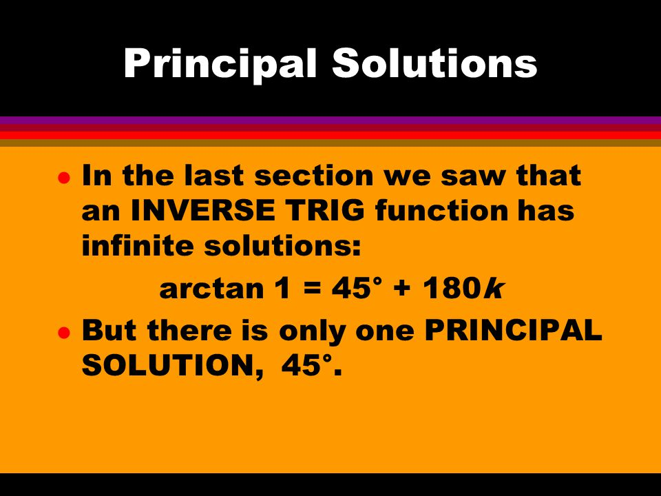 l In the last section we saw that an INVERSE TRIG function has infinite solutions: arctan 1 = 45° + 180k l But there is only one PRINCIPAL SOLUTION, 45°.