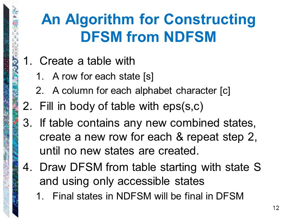 An Algorithm for Constructing DFSM from NDFSM 1.Create a table with 1.A row for each state [s] 2.A column for each alphabet character [c] 2.Fill in bo