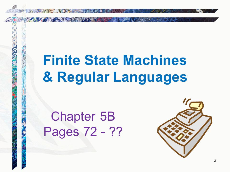 Finite State Machines & Regular Languages Chapter 5B Pages 72 - ?? 2