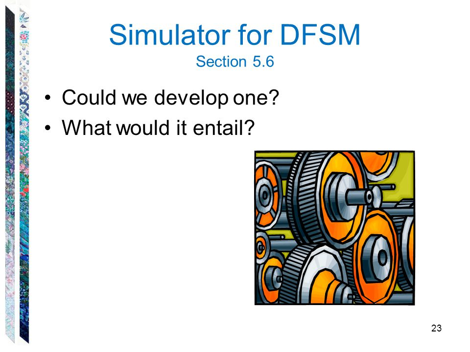 Simulator for DFSM Section 5.6 Could we develop one? What would it entail? 23
