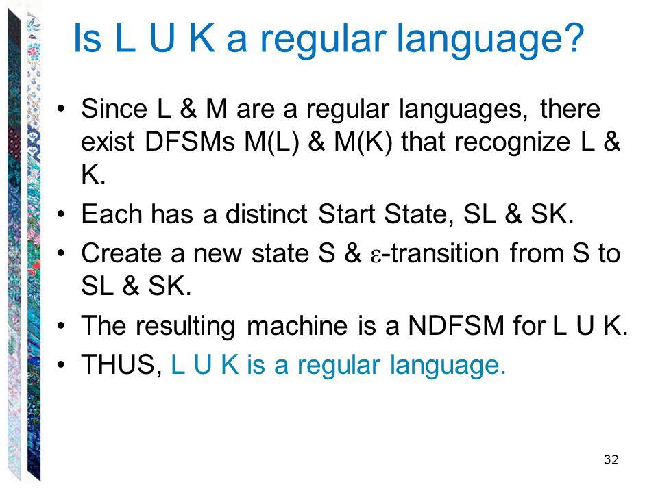 Is L U K a regular language? Since L & M are a regular languages, there exist DFSMs M(L) & M(K) that recognize L & K. Each has a distinct Start State,