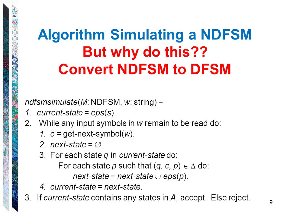 Algorithm Simulating a NDFSM But why do this?? Convert NDFSM to DFSM ndfsmsimulate(M: NDFSM, w: string) = 1.current-state = eps(s). 2. While any input