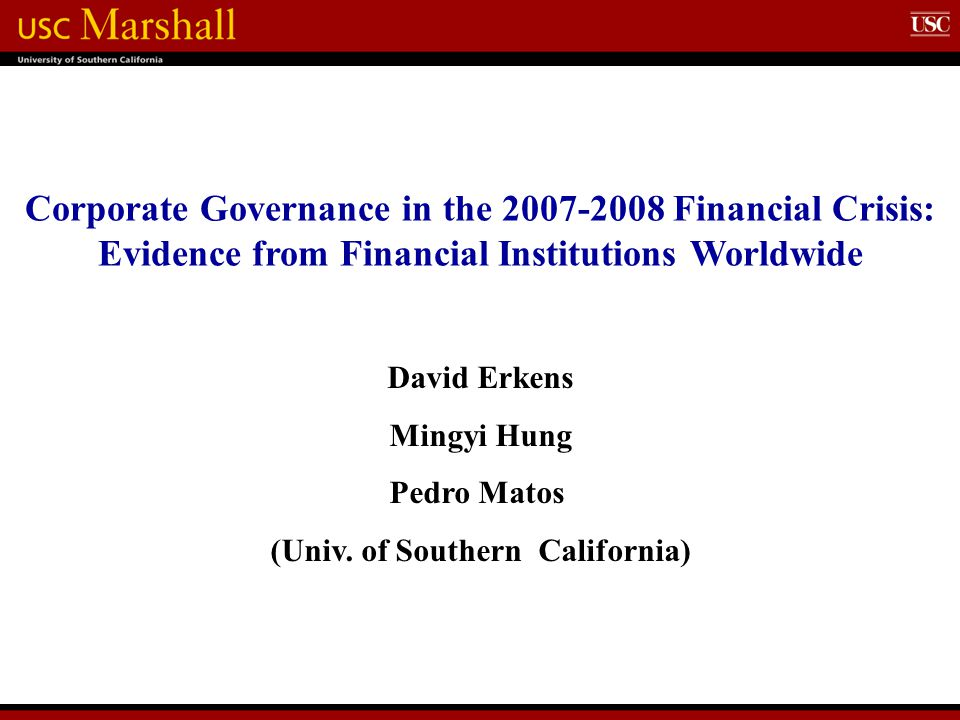 Corporate Governance in the 2007-2008 Financial Crisis: Evidence from Financial Institutions Worldwide David Erkens Mingyi Hung Pedro Matos (Univ.