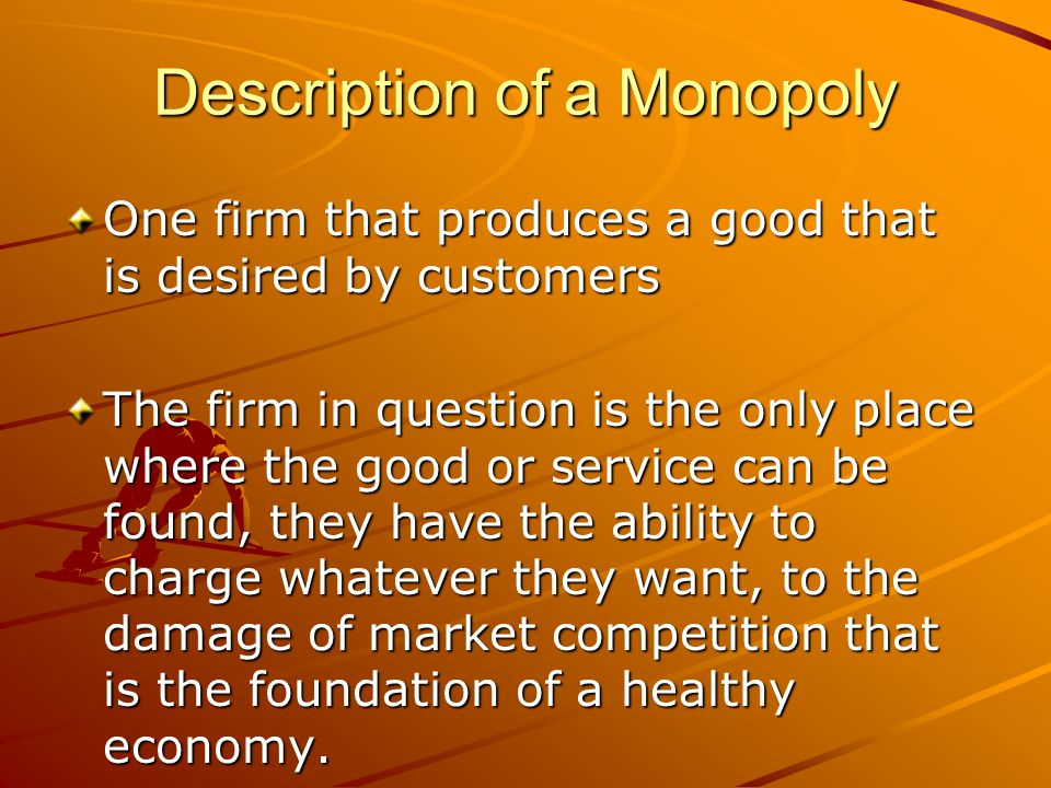 Description of a Monopoly One firm that produces a good that is desired by customers The firm in question is the only place where the good or service