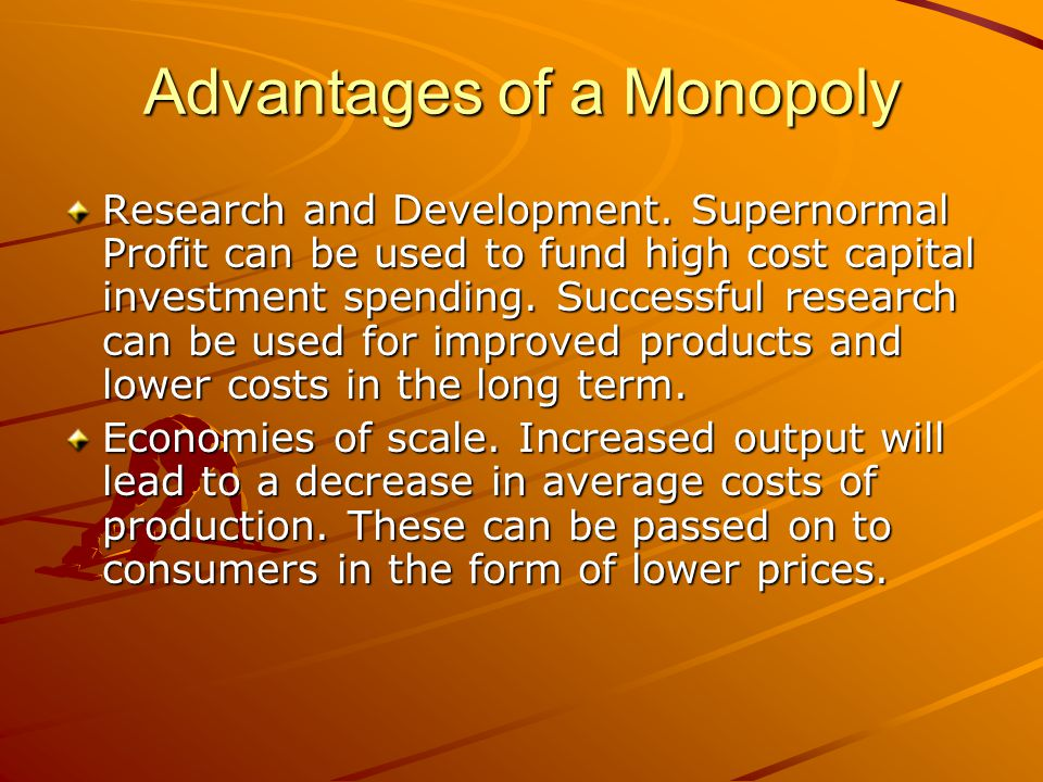 Advantages of a Monopoly Research and Development. Supernormal Profit can be used to fund high cost capital investment spending. Successful research c
