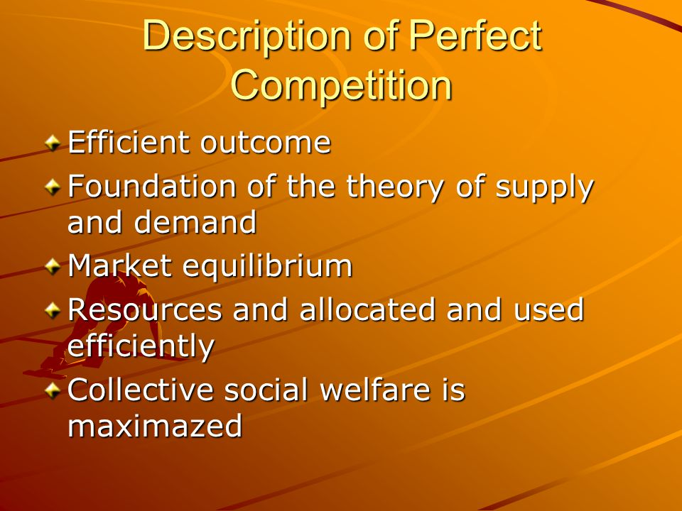 Description of Perfect Competition Efficient outcome Foundation of the theory of supply and demand Market equilibrium Resources and allocated and used