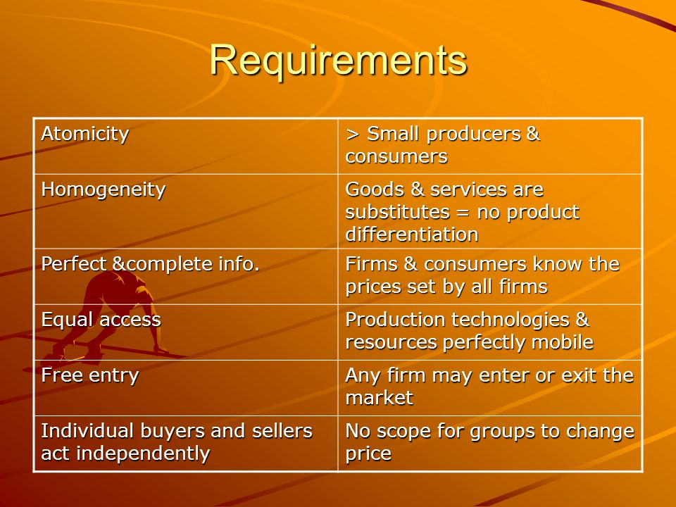 Requirements Atomicity > Small producers & consumers Homogeneity Goods & services are substitutes = no product differentiation Perfect &complete info.