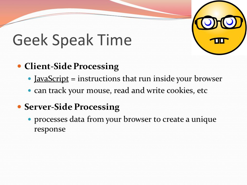 Geek Speak Time Client-Side Processing JavaScript = instructions that run inside your browser can track your mouse, read and write cookies, etc Server