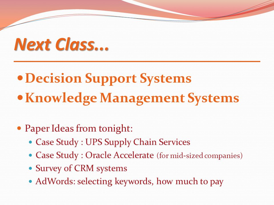 Next Class... Decision Support Systems Knowledge Management Systems Paper Ideas from tonight: Case Study : UPS Supply Chain Services Case Study : Orac