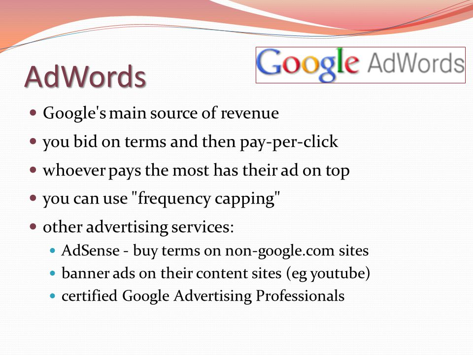 AdWords Google's main source of revenue you bid on terms and then pay-per-click whoever pays the most has their ad on top you can use