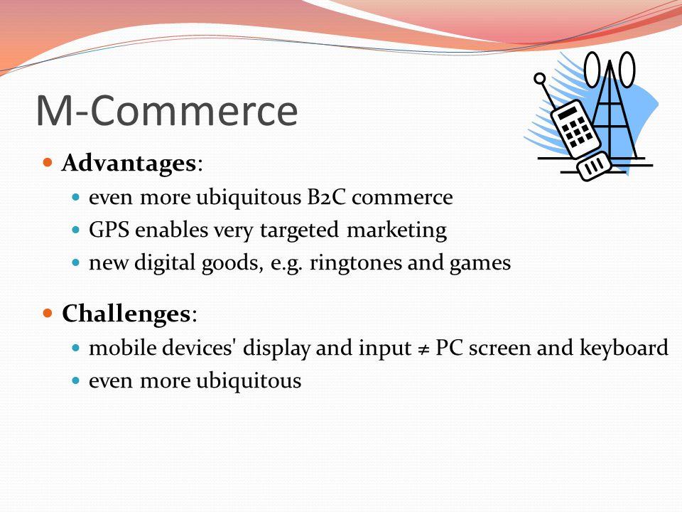 M-Commerce Advantages: even more ubiquitous B2C commerce GPS enables very targeted marketing new digital goods, e.g. ringtones and games Challenges: m