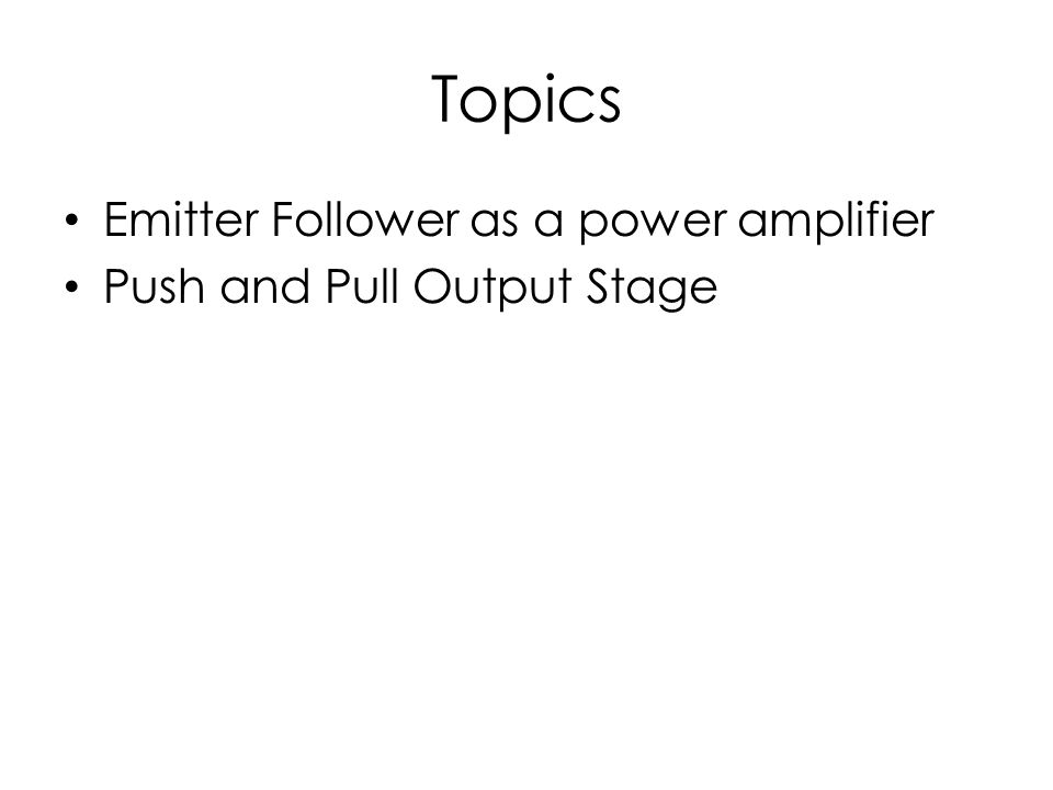 Topics Emitter Follower as a power amplifier Push and Pull Output Stage