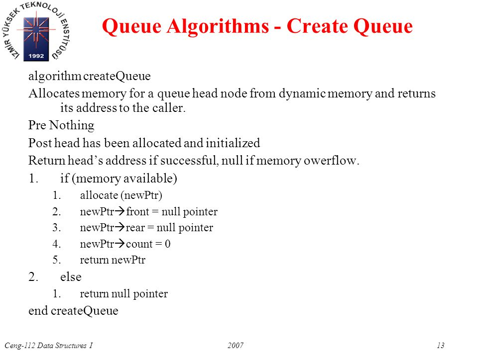 Ceng-112 Data Structures I 2007 13 Queue Algorithms - Create Queue algorithm createQueue Allocates memory for a queue head node from dynamic memory an