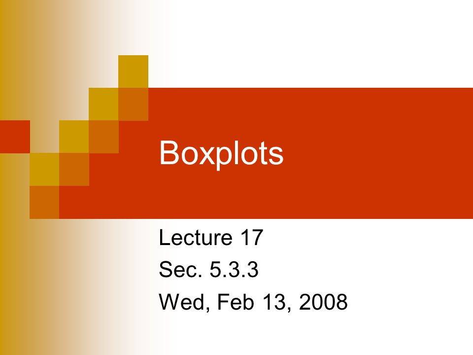 Lecture 17 Sec Wed, Feb 13, 2008 Boxplots
