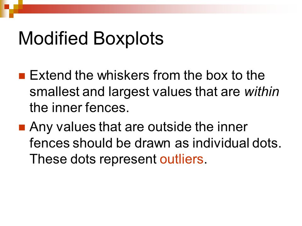 Modified Boxplots Extend the whiskers from the box to the smallest and largest values that are within the inner fences.