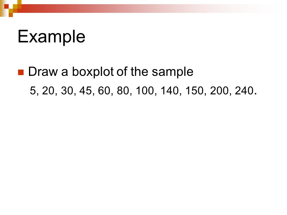 Example Draw a boxplot of the sample 5, 20, 30, 45, 60, 80, 100, 140, 150, 200, 240.