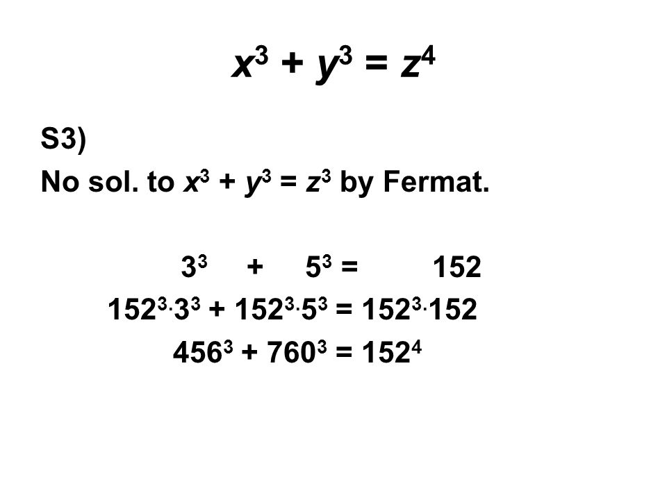 x 3 + y 3 = z 4 S3) No sol. to x 3 + y 3 = z 3 by Fermat. 3 3 + 5 3 = 152 152 3. 3 3 + 152 3. 5 3 = 152 3. 152 456 3 + 760 3 = 152 4