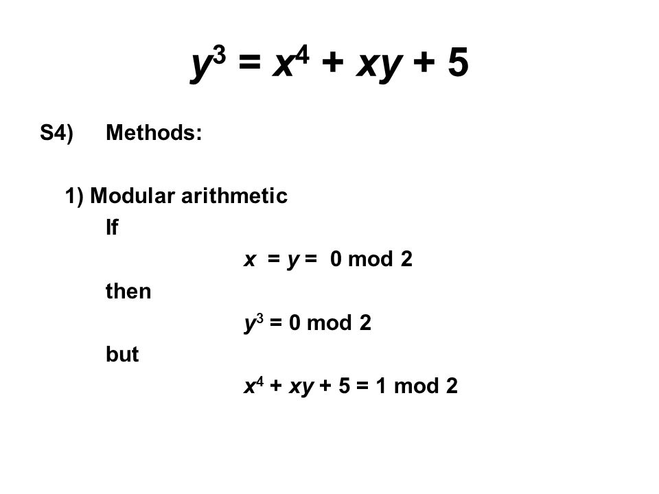 y 3 = x 4 + xy + 5 S4) Methods: 1) Modular arithmetic If x = y = 0 mod 2 then y 3 = 0 mod 2 but x 4 + xy + 5 = 1 mod 2