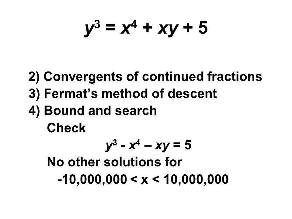 y 3 = x 4 + xy + 5 2) Convergents of continued fractions 3) Fermat's method of descent 4) Bound and search Check y 3 - x 4 – xy = 5 No other solutions