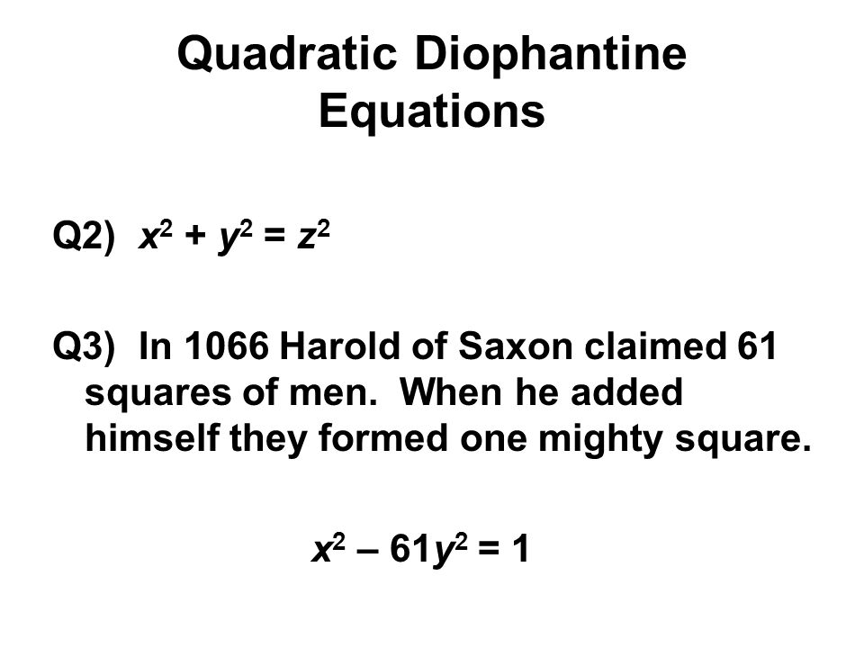 Quadratic Diophantine Equations Q2) x 2 + y 2 = z 2 Q3) In 1066 Harold of Saxon claimed 61 squares of men. When he added himself they formed one might