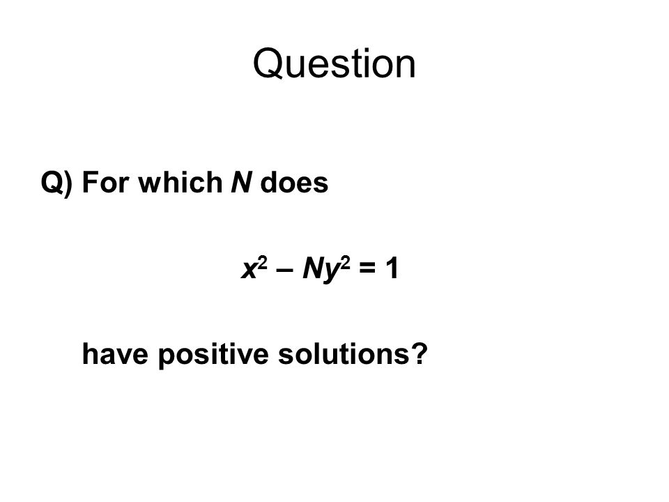 Question Q) For which N does x 2 – Ny 2 = 1 have positive solutions?