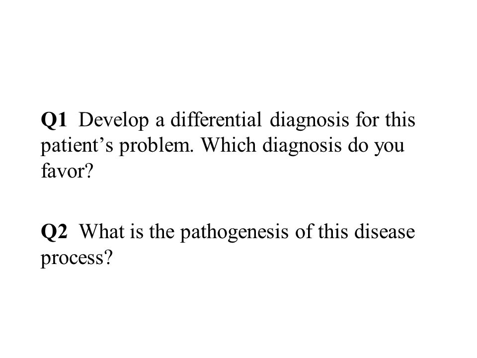 Q1 Develop a differential diagnosis for this patient's problem.