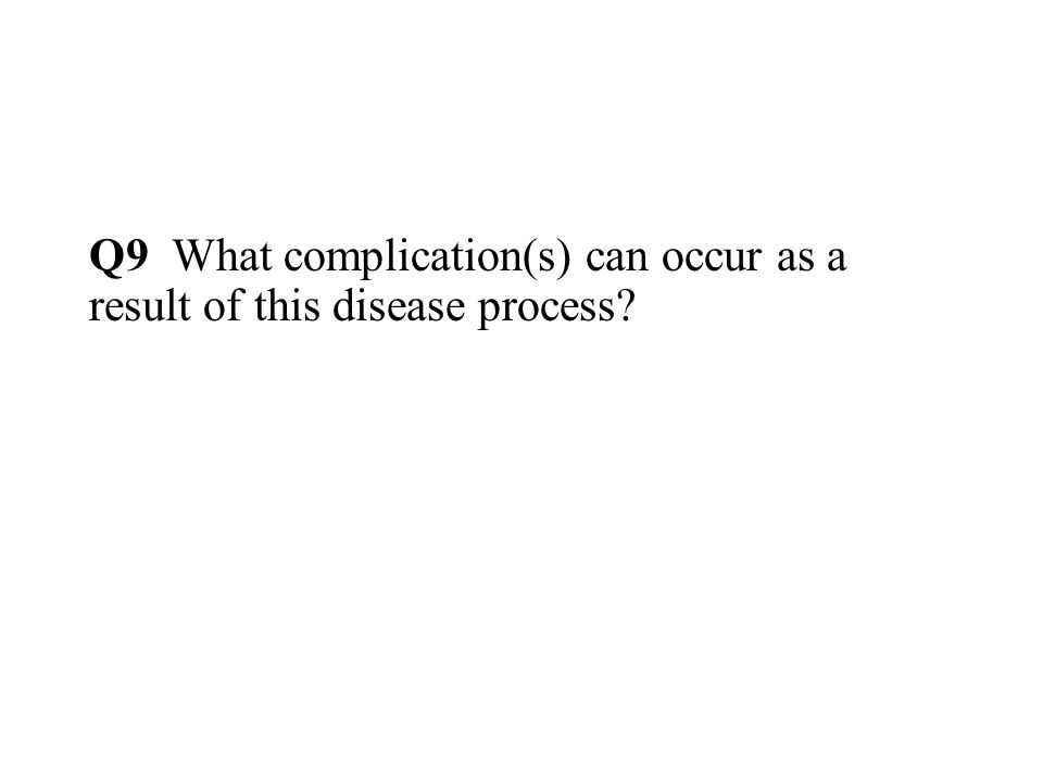 Q9 What complication(s) can occur as a result of this disease process