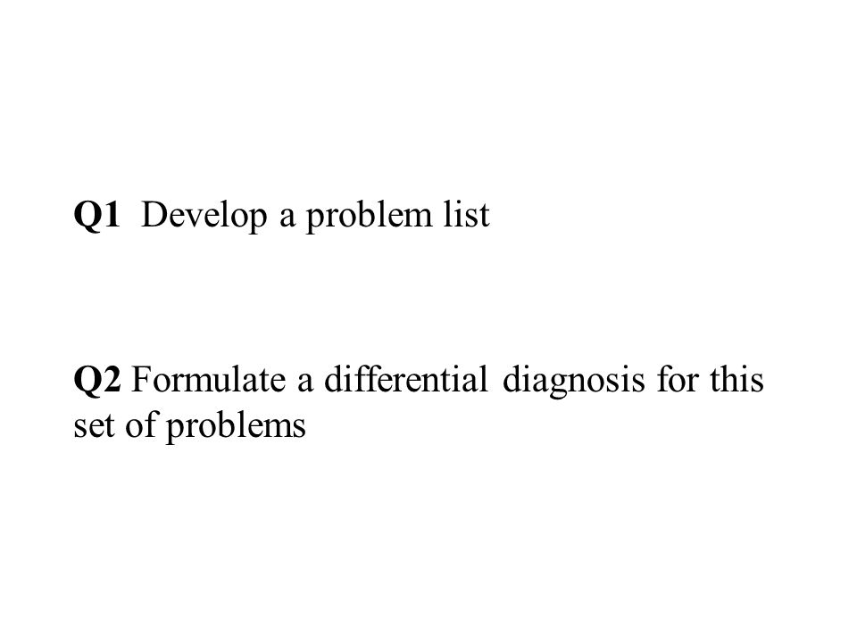 Q1 Develop a problem list Q2 Formulate a differential diagnosis for this set of problems