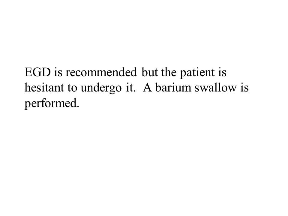 EGD is recommended but the patient is hesitant to undergo it. A barium swallow is performed.