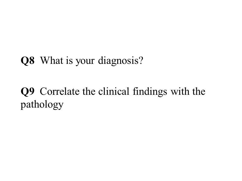 Q8 What is your diagnosis Q9 Correlate the clinical findings with the pathology