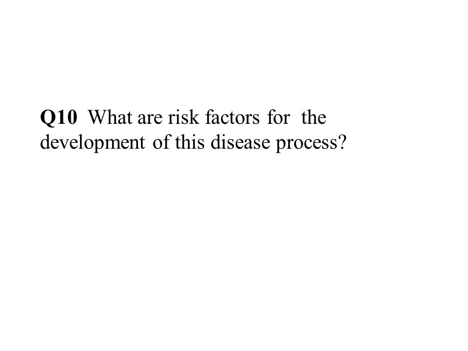 Q10 What are risk factors for the development of this disease process