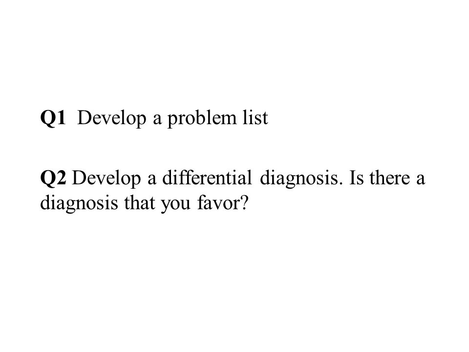 Q1 Develop a problem list Q2 Develop a differential diagnosis. Is there a diagnosis that you favor