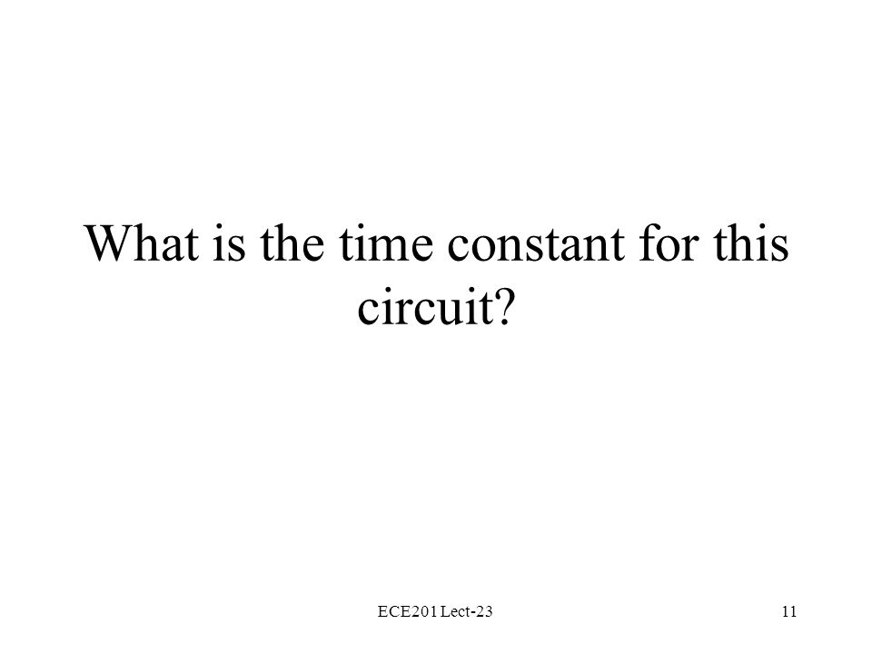 ECE201 Lect-2311 What is the time constant for this circuit?