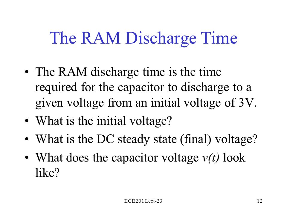 ECE201 Lect-2312 The RAM Discharge Time The RAM discharge time is the time required for the capacitor to discharge to a given voltage from an initial voltage of 3V.