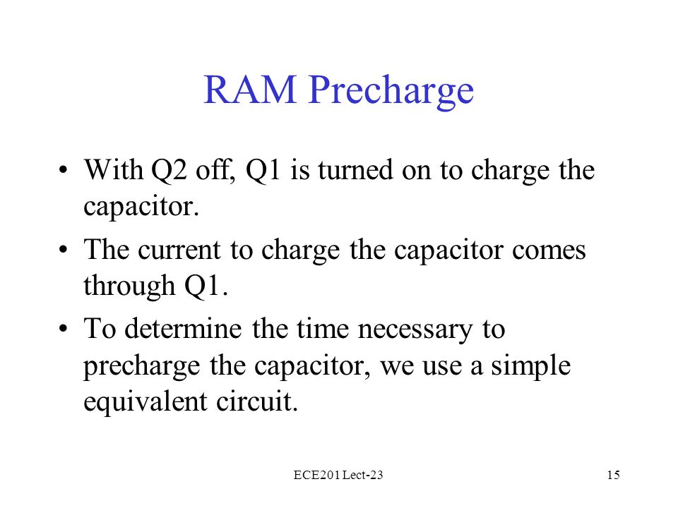 ECE201 Lect-2315 RAM Precharge With Q2 off, Q1 is turned on to charge the capacitor.