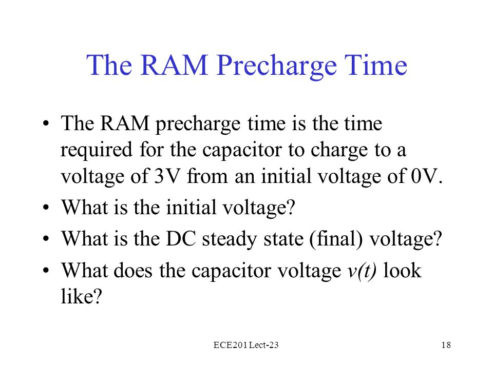 ECE201 Lect-2318 The RAM Precharge Time The RAM precharge time is the time required for the capacitor to charge to a voltage of 3V from an initial vol