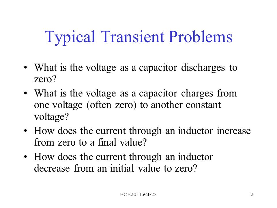 ECE201 Lect-232 Typical Transient Problems What is the voltage as a capacitor discharges to zero? What is the voltage as a capacitor charges from one
