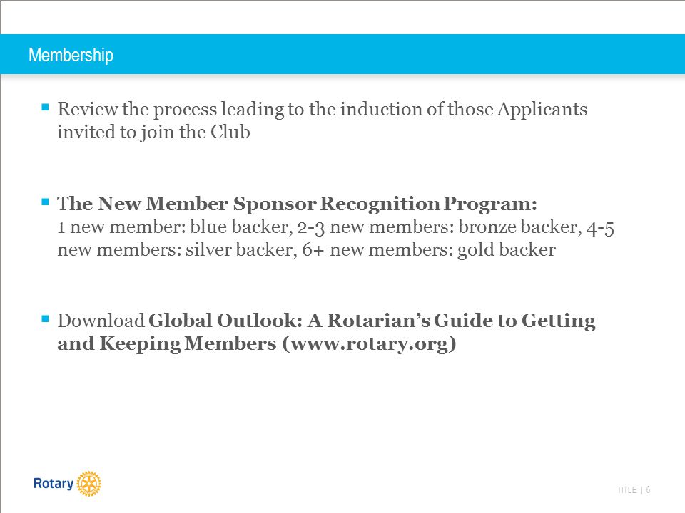TITLE | 6 Membership  Review the process leading to the induction of those Applicants invited to join the Club  The New Member Sponsor Recognition Program: 1 new member: blue backer, 2-3 new members: bronze backer, 4-5 new members: silver backer, 6+ new members: gold backer  Download Global Outlook: A Rotarian's Guide to Getting and Keeping Members (www.rotary.org)