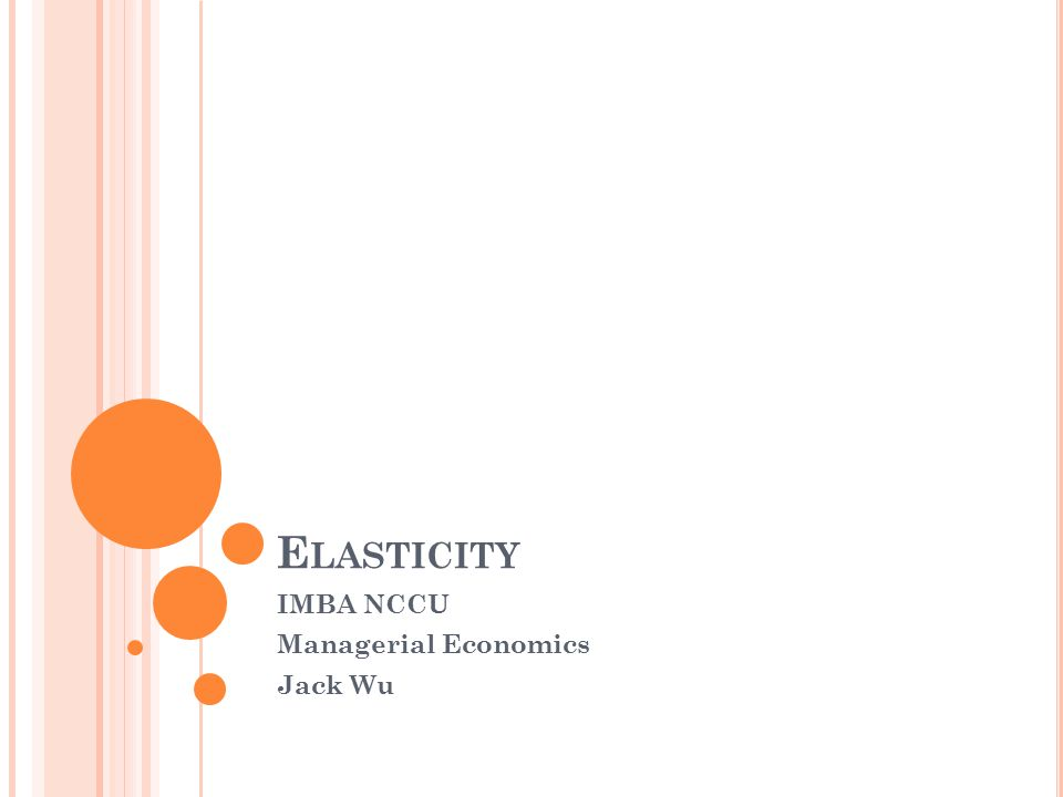 E LASTICITY IMBA NCCU Managerial Economics Jack Wu