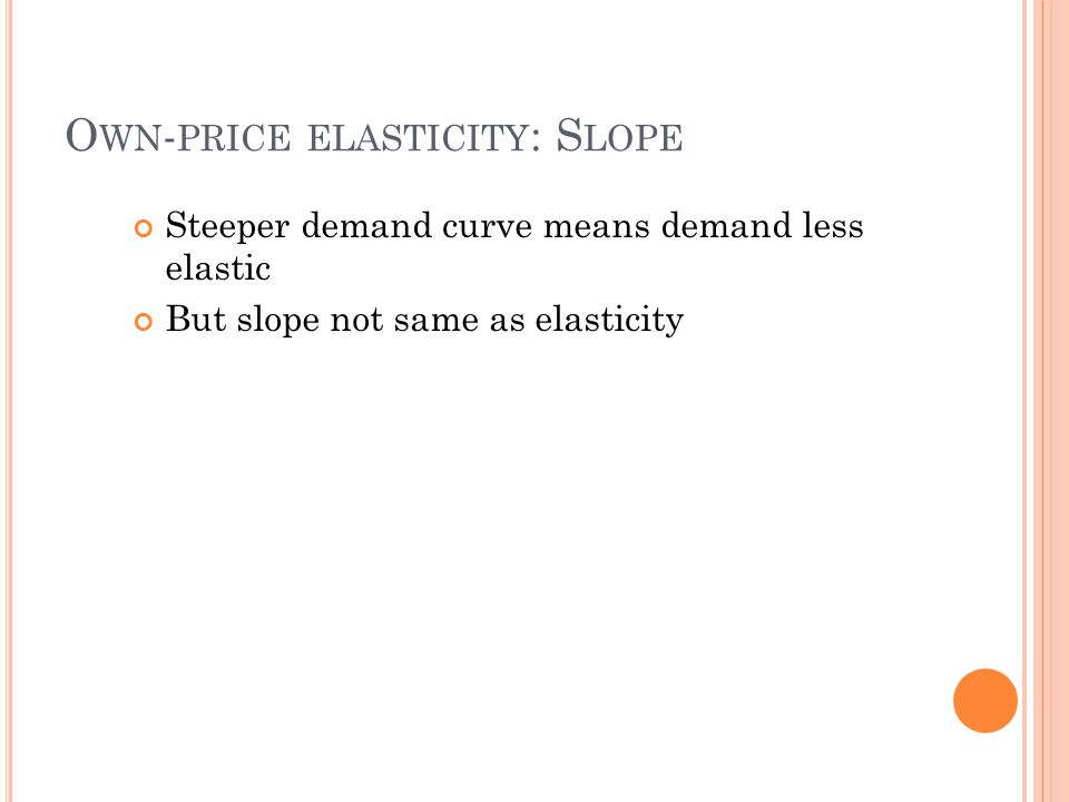 O WN - PRICE ELASTICITY : S LOPE Steeper demand curve means demand less elastic But slope not same as elasticity