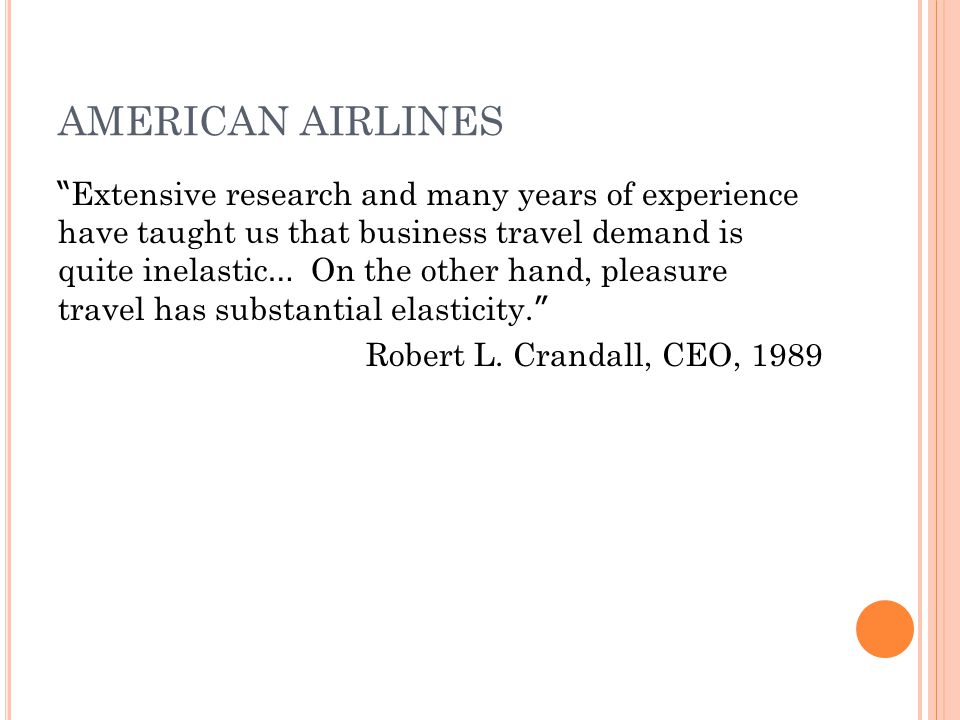 AMERICAN AIRLINES Extensive research and many years of experience have taught us that business travel demand is quite inelastic … On the other hand, pleasure travel has substantial elasticity.
