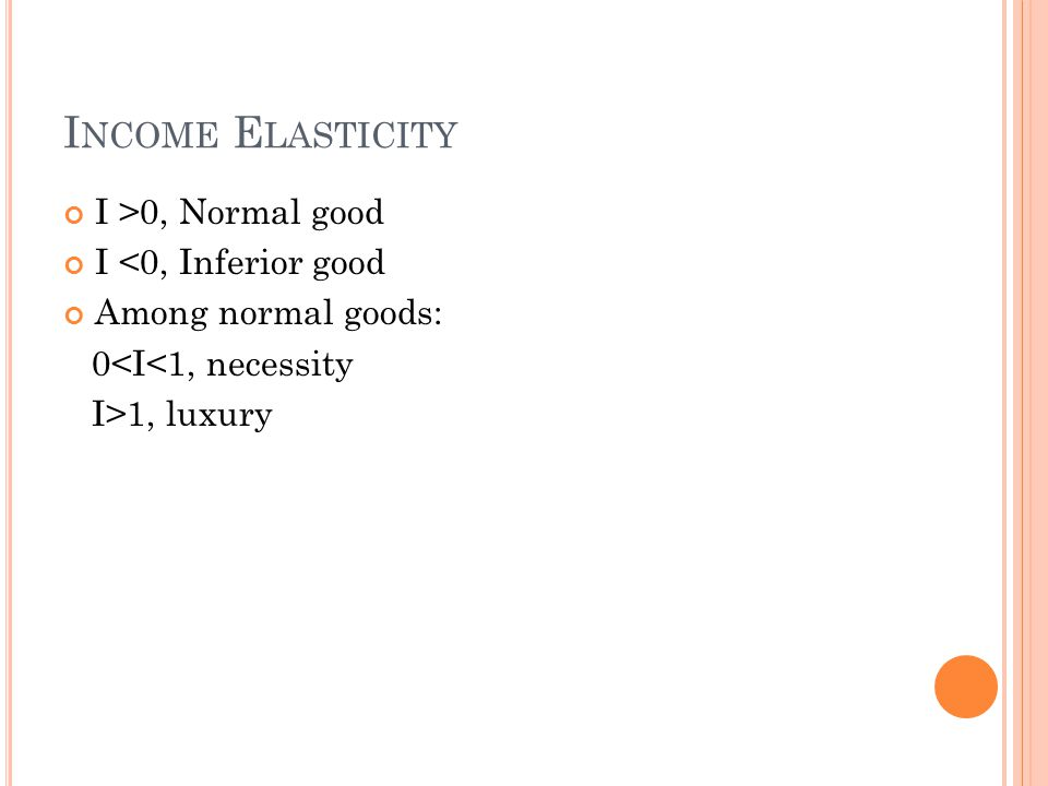 I NCOME E LASTICITY I >0, Normal good I <0, Inferior good Among normal goods: 0<I<1, necessity I>1, luxury