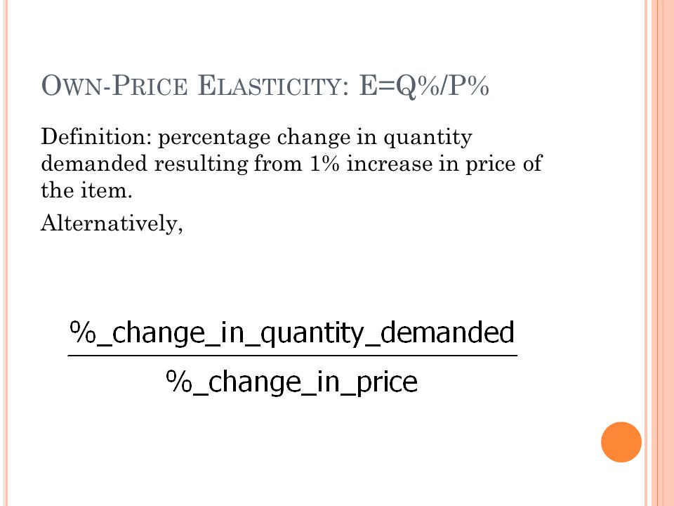 O WN -P RICE E LASTICITY : E=Q%/P% Definition: percentage change in quantity demanded resulting from 1% increase in price of the item.