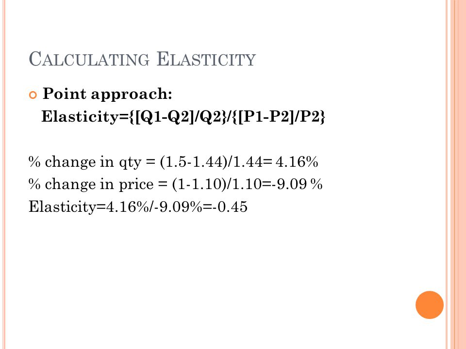 C ALCULATING E LASTICITY Point approach: Elasticity={[Q1-Q2]/Q2}/{[P1-P2]/P2} % change in qty = (1.5-1.44)/1.44= 4.16% % change in price = (1-1.10)/1.10=-9.09 % Elasticity=4.16%/-9.09%=-0.45