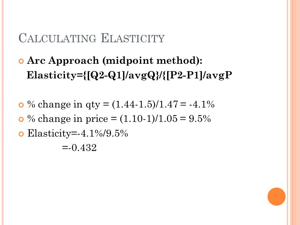 C ALCULATING E LASTICITY Arc Approach (midpoint method): Elasticity={[Q2-Q1]/avgQ}/{[P2-P1]/avgP % change in qty = (1.44-1.5)/1.47 = -4.1% % change in price = (1.10-1)/1.05 = 9.5% Elasticity=-4.1%/9.5% =-0.432