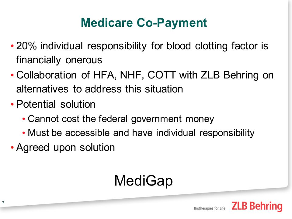 7 Medicare Co-Payment 20% individual responsibility for blood clotting factor is financially onerous Collaboration of HFA, NHF, COTT with ZLB Behring on alternatives to address this situation Potential solution Cannot cost the federal government money Must be accessible and have individual responsibility Agreed upon solution MediGap