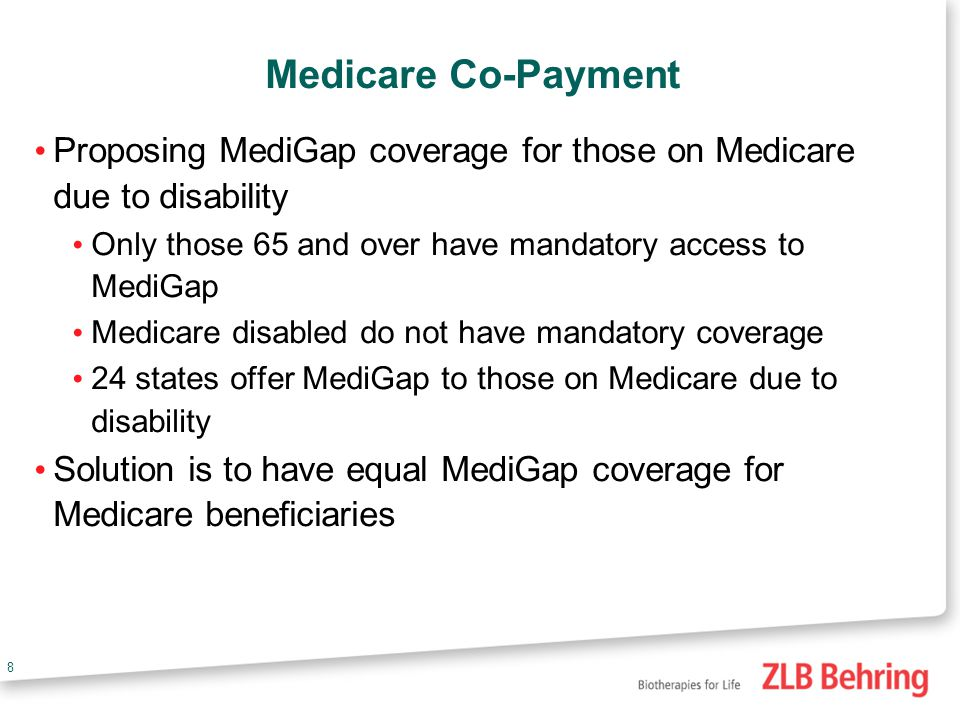 8 Medicare Co-Payment Proposing MediGap coverage for those on Medicare due to disability Only those 65 and over have mandatory access to MediGap Medicare disabled do not have mandatory coverage 24 states offer MediGap to those on Medicare due to disability Solution is to have equal MediGap coverage for Medicare beneficiaries